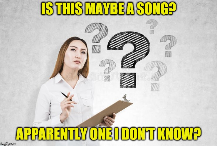 IS THIS MAYBE A SONG? APPARENTLY ONE I DON'T KNOW? | made w/ Imgflip meme maker