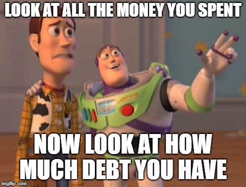 X, X Everywhere Meme | LOOK AT ALL THE MONEY YOU SPENT NOW LOOK AT HOW MUCH DEBT YOU HAVE | image tagged in memes,x x everywhere | made w/ Imgflip meme maker