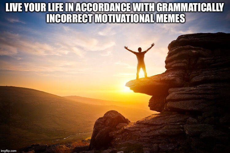 LIVE YOUR LIFE IN ACCORDANCE WITH GRAMMATICALLY INCORRECT MOTIVATIONAL MEMES | image tagged in motivational | made w/ Imgflip meme maker