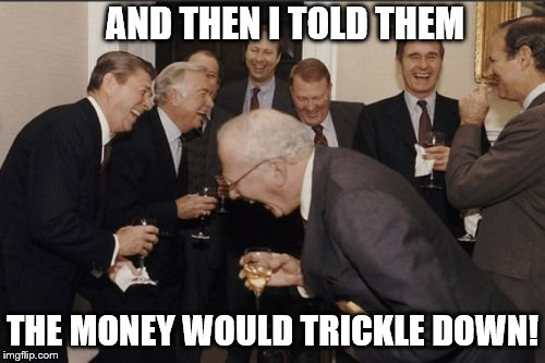 Laughing Men In Suits Meme | AND THEN I TOLD THEM THE MONEY WOULD TRICKLE DOWN! | image tagged in memes,laughing men in suits | made w/ Imgflip meme maker