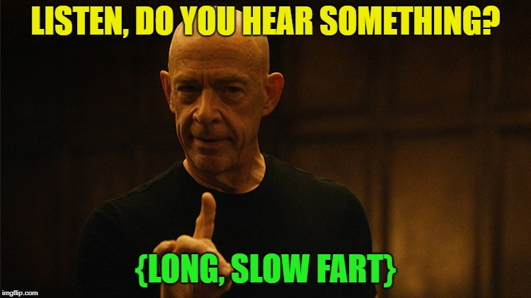 jksimmons | LISTEN, DO YOU HEAR SOMETHING? {LONG, SLOW FART} | image tagged in jksimmons | made w/ Imgflip meme maker