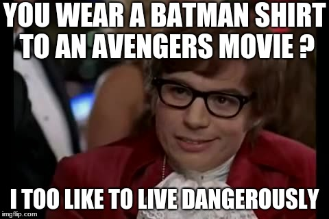 I Too Like To Live Dangerously Meme | YOU WEAR A BATMAN SHIRT TO AN AVENGERS MOVIE ? I TOO LIKE TO LIVE DANGEROUSLY | image tagged in memes,i too like to live dangerously | made w/ Imgflip meme maker