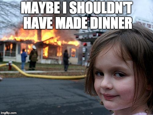 Disaster Girl Meme | MAYBE I SHOULDN'T HAVE MADE DINNER | image tagged in memes,disaster girl | made w/ Imgflip meme maker