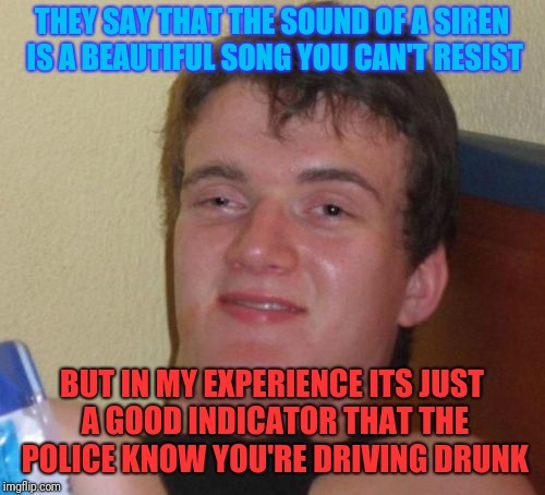 10 Guy | THEY SAY THAT THE SOUND OF A SIREN IS A BEAUTIFUL SONG YOU CAN'T RESIST BUT IN MY EXPERIENCE ITS JUST A GOOD INDICATOR THAT THE POLICE KNOW  | image tagged in memes,10 guy | made w/ Imgflip meme maker