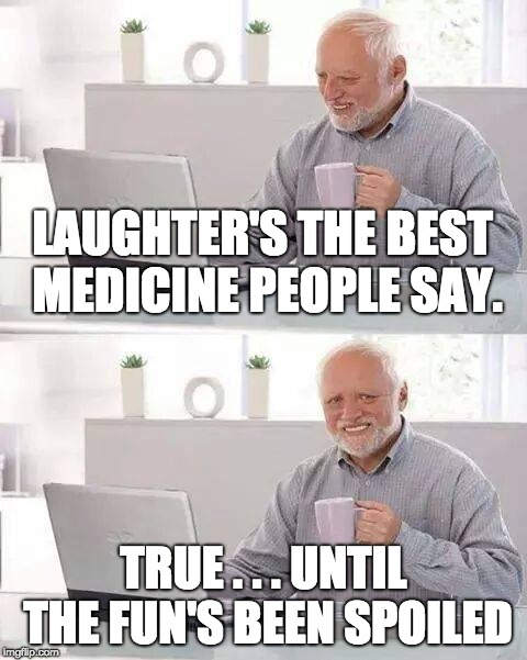 Laughter has its Limits | LAUGHTER'S THE BEST MEDICINE PEOPLE SAY. TRUE . . . UNTIL THE FUN'S BEEN SPOILED | image tagged in memes,hide the pain harold | made w/ Imgflip meme maker