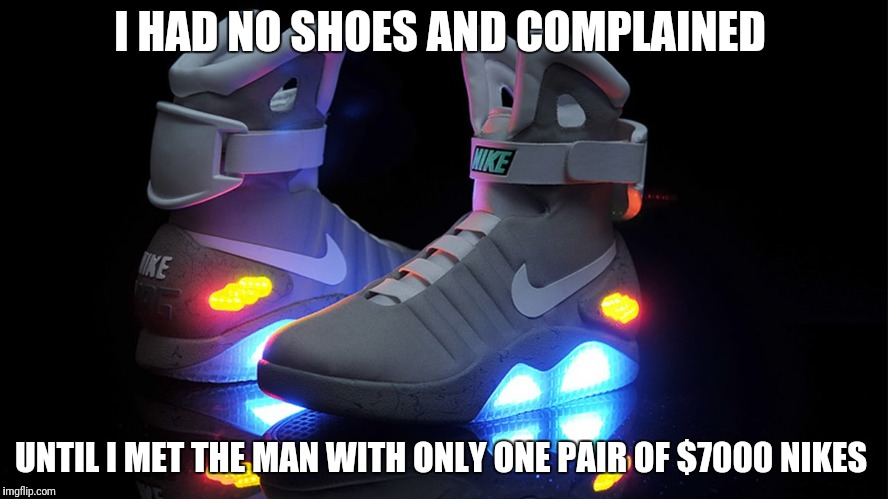 I HAD NO SHOES AND COMPLAINED UNTIL I MET THE MAN WITH ONLY ONE PAIR OF $7000 NIKES | image tagged in 7000 effen shoes | made w/ Imgflip meme maker