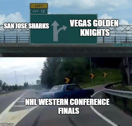 2018 NHL PLAYOFFS | SAN JOSE SHARKS VEGAS GOLDEN KNIGHTS NHL WESTERN CONFERENCE  FINALS | image tagged in memes,left exit 12 off ramp,nhl,hockey,nhl playoffs | made w/ Imgflip meme maker