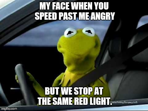 Kermit Car | MY FACE WHEN YOU SPEED PAST ME ANGRY BUT WE STOP AT THE SAME RED LIGHT. | image tagged in kermit car | made w/ Imgflip meme maker