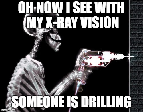 OH NOW I SEE WITH MY X-RAY VISION SOMEONE IS DRILLING | made w/ Imgflip meme maker