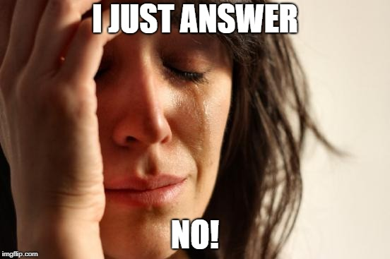 First World Problems Meme | I JUST ANSWER NO! | image tagged in memes,first world problems | made w/ Imgflip meme maker