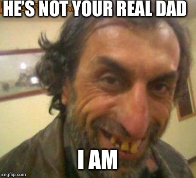 HE'S NOT YOUR REAL DAD I AM | made w/ Imgflip meme maker
