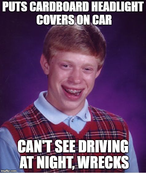 Bad Luck Brian Meme | PUTS CARDBOARD HEADLIGHT COVERS ON CAR CAN'T SEE DRIVING AT NIGHT, WRECKS | image tagged in memes,bad luck brian | made w/ Imgflip meme maker
