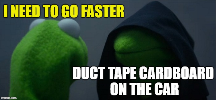 Evil Kermit Meme | I NEED TO GO FASTER DUCT TAPE CARDBOARD ON THE CAR | image tagged in memes,evil kermit | made w/ Imgflip meme maker