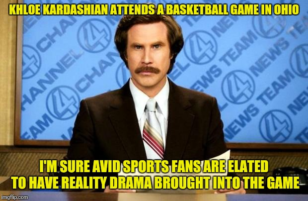 Keeping away from the Kardashians  | KHLOE KARDASHIAN ATTENDS A BASKETBALL GAME IN OHIO I'M SURE AVID SPORTS FANS ARE ELATED TO HAVE REALITY DRAMA BROUGHT INTO THE GAME | image tagged in breaking news | made w/ Imgflip meme maker