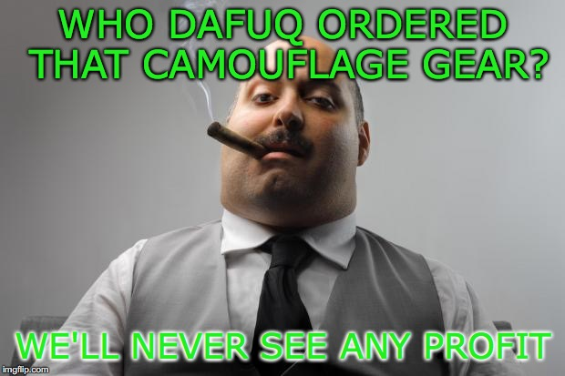 WHO DAFUQ ORDERED THAT CAMOUFLAGE GEAR? WE'LL NEVER SEE ANY PROFIT | made w/ Imgflip meme maker
