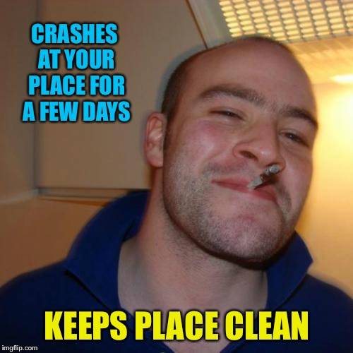 CRASHES AT YOUR PLACE FOR A FEW DAYS KEEPS PLACE CLEAN | made w/ Imgflip meme maker