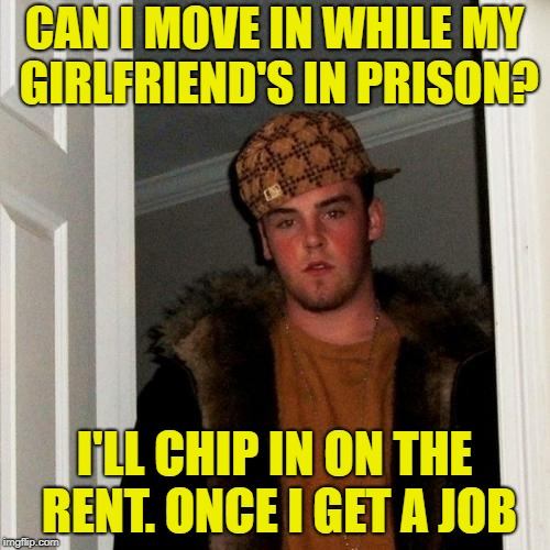 CAN I MOVE IN WHILE MY GIRLFRIEND'S IN PRISON? I'LL CHIP IN ON THE RENT. ONCE I GET A JOB | made w/ Imgflip meme maker