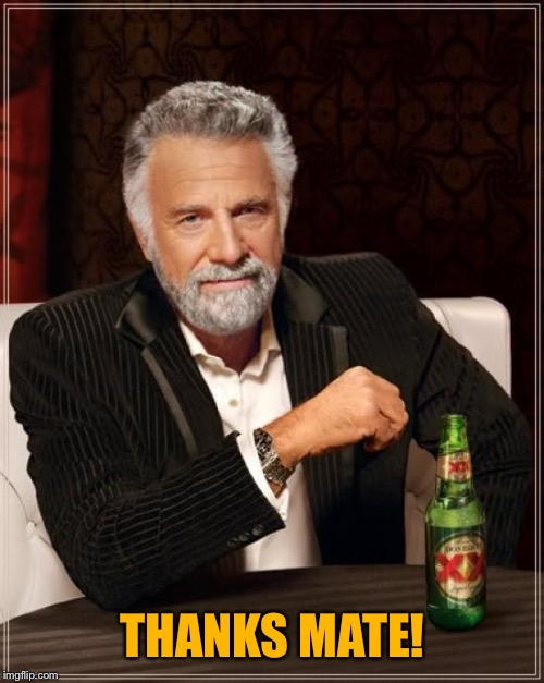 The Most Interesting Man In The World Meme | THANKS MATE! | image tagged in memes,the most interesting man in the world | made w/ Imgflip meme maker