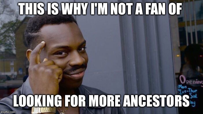 Roll Safe Think About It Meme | THIS IS WHY I'M NOT A FAN OF LOOKING FOR MORE ANCESTORS | image tagged in memes,roll safe think about it | made w/ Imgflip meme maker