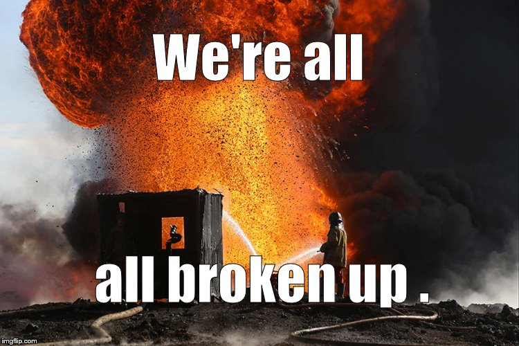 burning oil well Qayyara, Iraq | We're all all broken up . | image tagged in burning oil well qayyara,iraq | made w/ Imgflip meme maker