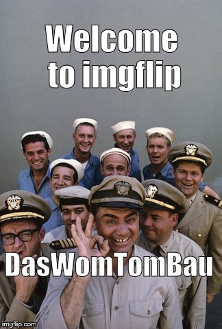 McHale's Navy | Welcome to imgflip DasWomTomBau | image tagged in mchale's navy | made w/ Imgflip meme maker