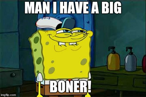 Don't You Squidward |  MAN I HAVE A BIG; BONER! | image tagged in memes,dont you squidward | made w/ Imgflip meme maker