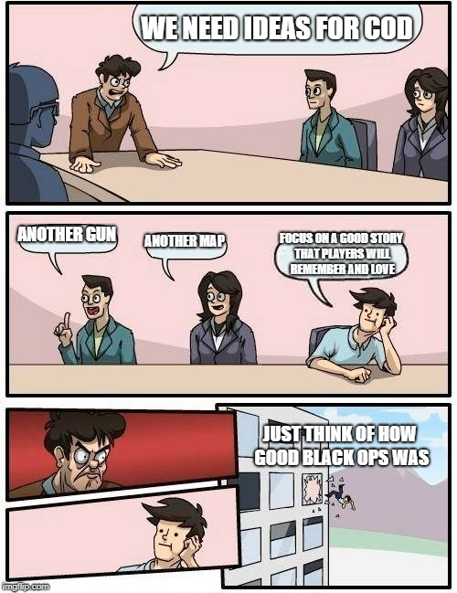 Boardroom Meeting Suggestion Meme | WE NEED IDEAS FOR COD ANOTHER GUN ANOTHER MAP FOCUS ON A GOOD STORY THAT PLAYERS WILL REMEMBER AND LOVE JUST THINK OF HOW GOOD BLACK OPS WAS | image tagged in memes,boardroom meeting suggestion | made w/ Imgflip meme maker