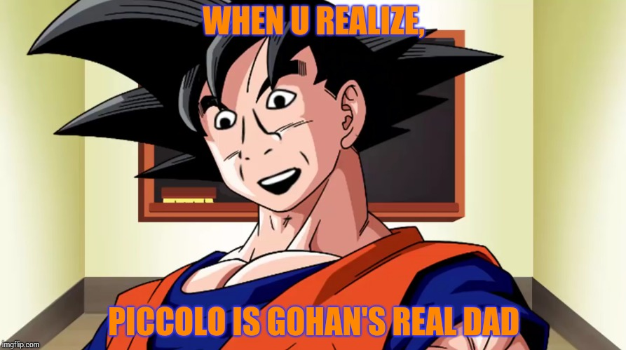 WHEN U REALIZE, PICCOLO IS GOHAN'S REAL DAD | image tagged in dragon ball z,memes | made w/ Imgflip meme maker