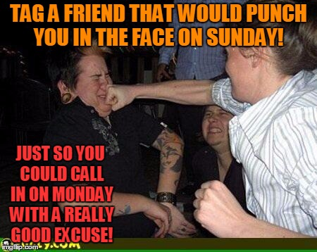Party Time! | TAG A FRIEND THAT WOULD PUNCH YOU IN THE FACE ON SUNDAY! JUST SO YOU COULD CALL IN ON MONDAY WITH A REALLY GOOD EXCUSE! | image tagged in face punch,moday,calling in sick | made w/ Imgflip meme maker
