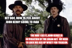 Tombstone- Wyatt Earp is my friend. | HEY DOC, HOW YA FEEL ABOUT JOHN KERRY GOING TO IRAN THE WAY I SEE IT..JOHN KERRY IS IN VIOLATION OF THE LOGAN ACT.  WE NEED TO LOCK HIS ASS  | image tagged in tombstone- wyatt earp is my friend | made w/ Imgflip meme maker