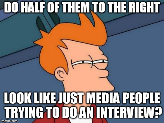 Futurama Fry Meme | DO HALF OF THEM TO THE RIGHT LOOK LIKE JUST MEDIA PEOPLE TRYING TO DO AN INTERVIEW? | image tagged in memes,futurama fry | made w/ Imgflip meme maker