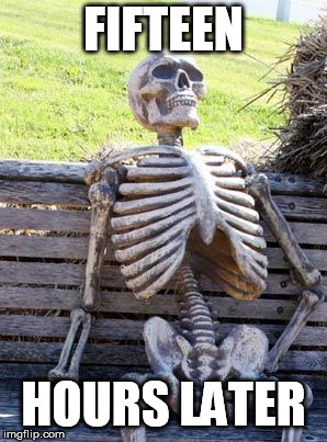 Waiting Skeleton Meme | FIFTEEN HOURS LATER | image tagged in memes,waiting skeleton | made w/ Imgflip meme maker