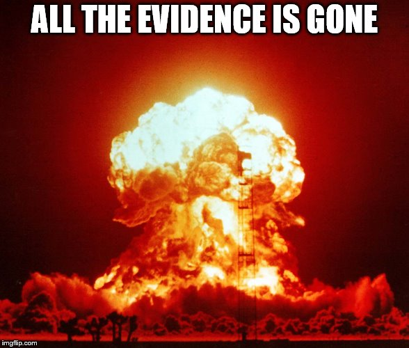 ALL THE EVIDENCE IS GONE | made w/ Imgflip meme maker