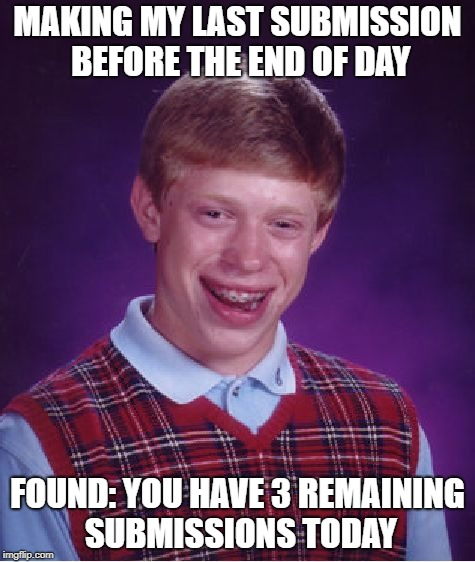 nooooo, i'm late | MAKING MY LAST SUBMISSION BEFORE THE END OF DAY FOUND: YOU HAVE 3 REMAINING SUBMISSIONS TODAY | image tagged in memes,bad luck brian | made w/ Imgflip meme maker