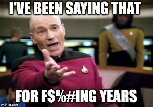 Picard Wtf Meme | I'VE BEEN SAYING THAT FOR F$%#ING YEARS | image tagged in memes,picard wtf | made w/ Imgflip meme maker