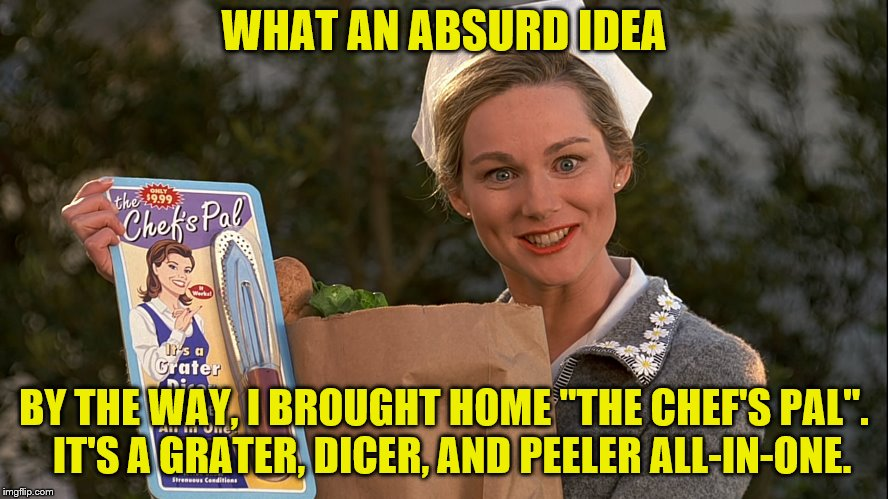 "WHAT AN ABSURD IDEA BY THE WAY, I BROUGHT HOME ""THE CHEF'S PAL"".  IT'S A GRATER, DICER, AND PEELER ALL-IN-ONE. 
