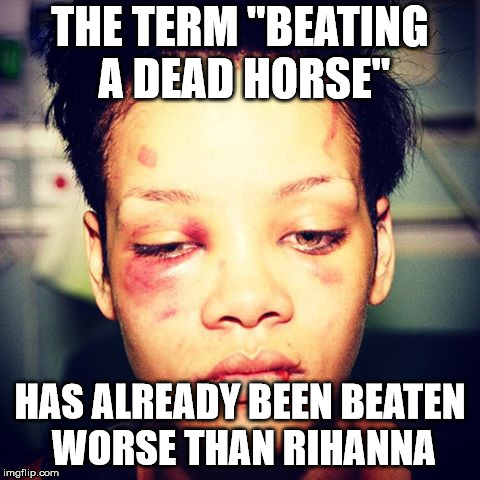 "The Horse Was Surely Beaten | THE TERM ""BEATING A DEAD HORSE"" HAS ALREADY BEEN BEATEN WORSE THAN RIHANNA 