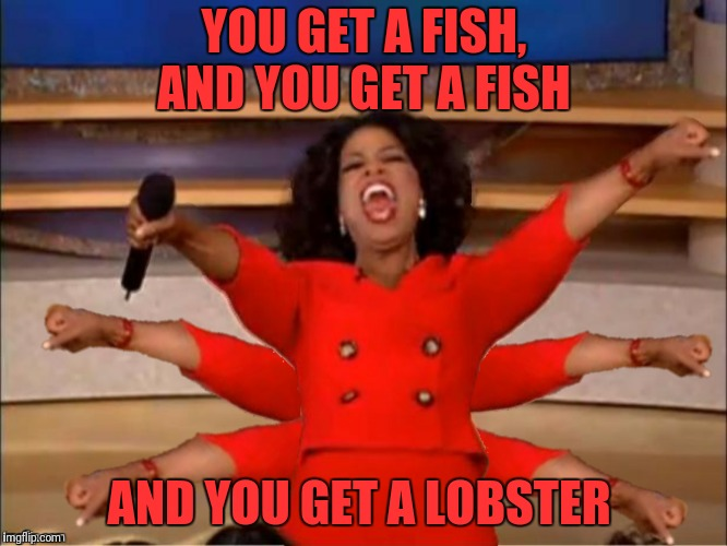 YOU GET A FISH, AND YOU GET A FISH AND YOU GET A LOBSTER | made w/ Imgflip meme maker