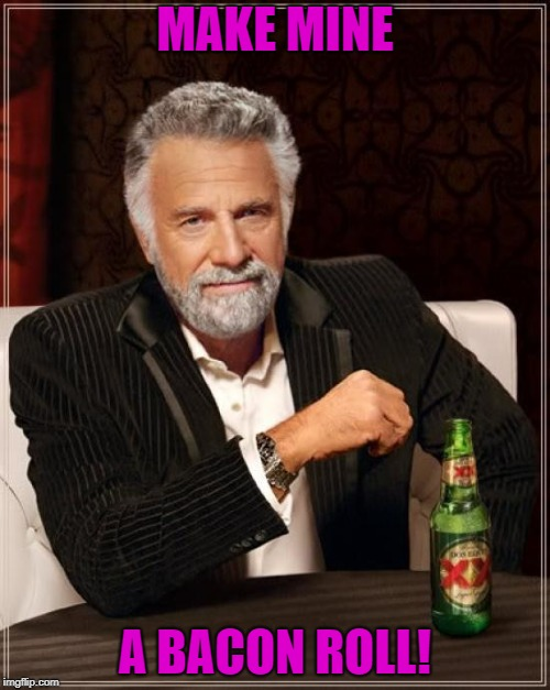 The Most Interesting Man In The World Meme | MAKE MINE A BACON ROLL! | image tagged in memes,the most interesting man in the world | made w/ Imgflip meme maker
