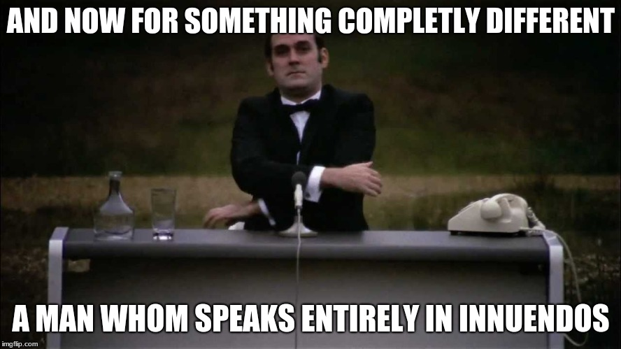 Monty Python | AND NOW FOR SOMETHING COMPLETLY DIFFERENT A MAN WHOM SPEAKS ENTIRELY IN INNUENDOS | image tagged in monty python | made w/ Imgflip meme maker