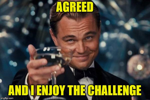 Leonardo Dicaprio Cheers Meme | AGREED AND I ENJOY THE CHALLENGE | image tagged in memes,leonardo dicaprio cheers | made w/ Imgflip meme maker