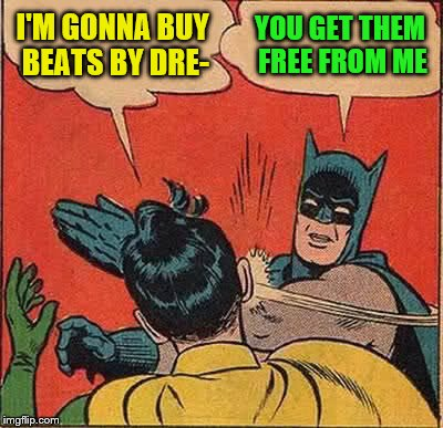 Batman Slapping Robin Meme | I'M GONNA BUY BEATS BY DRE- YOU GET THEM FREE FROM ME | image tagged in memes,batman slapping robin | made w/ Imgflip meme maker