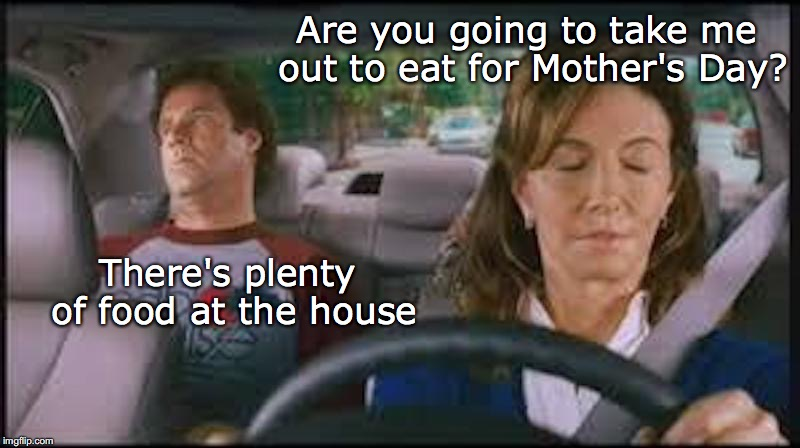 Mother's Day is almost here | Are you going to take me out to eat for Mother's Day? There's plenty of food at the house | image tagged in mother's day,mother and son | made w/ Imgflip meme maker