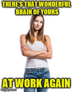 THERE'S THAT WONDERFUL BRAIN OF YOURS AT WORK AGAIN | made w/ Imgflip meme maker