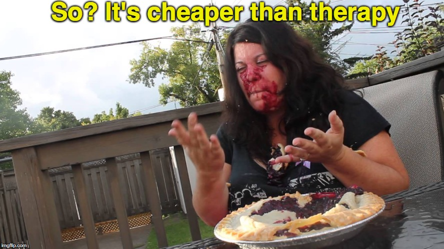 No Health Insurance? No Problem | So? It's cheaper than therapy | image tagged in blueberry pie,therapy,obese,eating | made w/ Imgflip meme maker