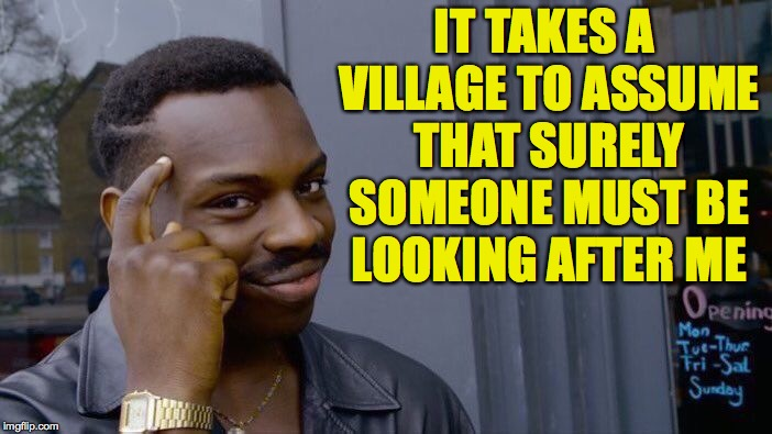Roll Safe Think About It Meme | IT TAKES A VILLAGE TO ASSUME THAT SURELY SOMEONE MUST BE LOOKING AFTER ME | image tagged in memes,roll safe think about it | made w/ Imgflip meme maker