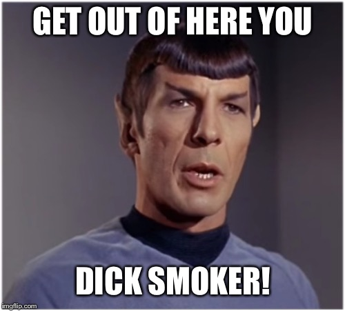 spock speaks | GET OUT OF HERE YOU DICK SMOKER! | image tagged in spock speaks | made w/ Imgflip meme maker