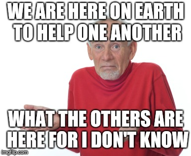WE ARE HERE ON EARTH TO HELP ONE ANOTHER WHAT THE OTHERS ARE HERE FOR I DON'T KNOW | image tagged in confused grandad | made w/ Imgflip meme maker