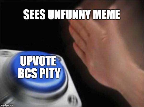 Upvotes bcs pity | SEES UNFUNNY MEME UPVOTE BCS PITY | image tagged in memes,blank nut button,unfunny,button,upvotes,upvote | made w/ Imgflip meme maker