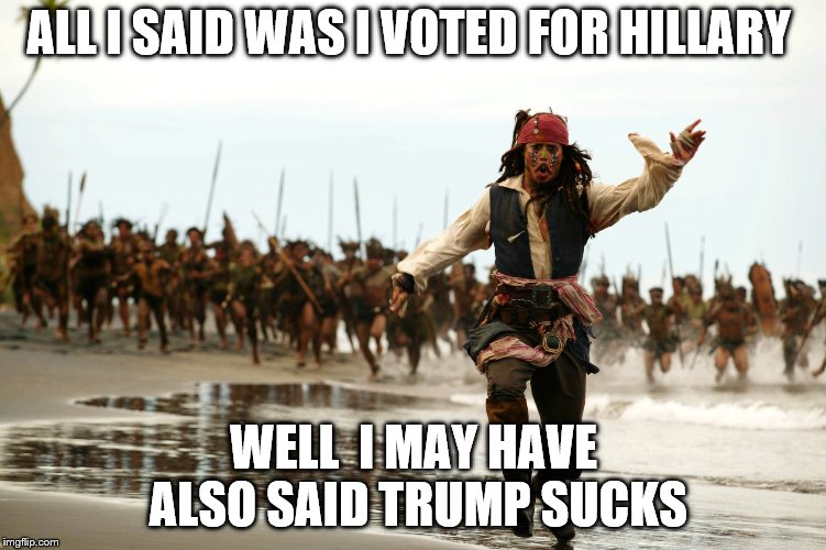 jack sparrow running | ALL I SAID WAS I VOTED FOR HILLARY WELL  I MAY HAVE ALSO SAID TRUMP SUCKS | image tagged in jack sparrow running | made w/ Imgflip meme maker